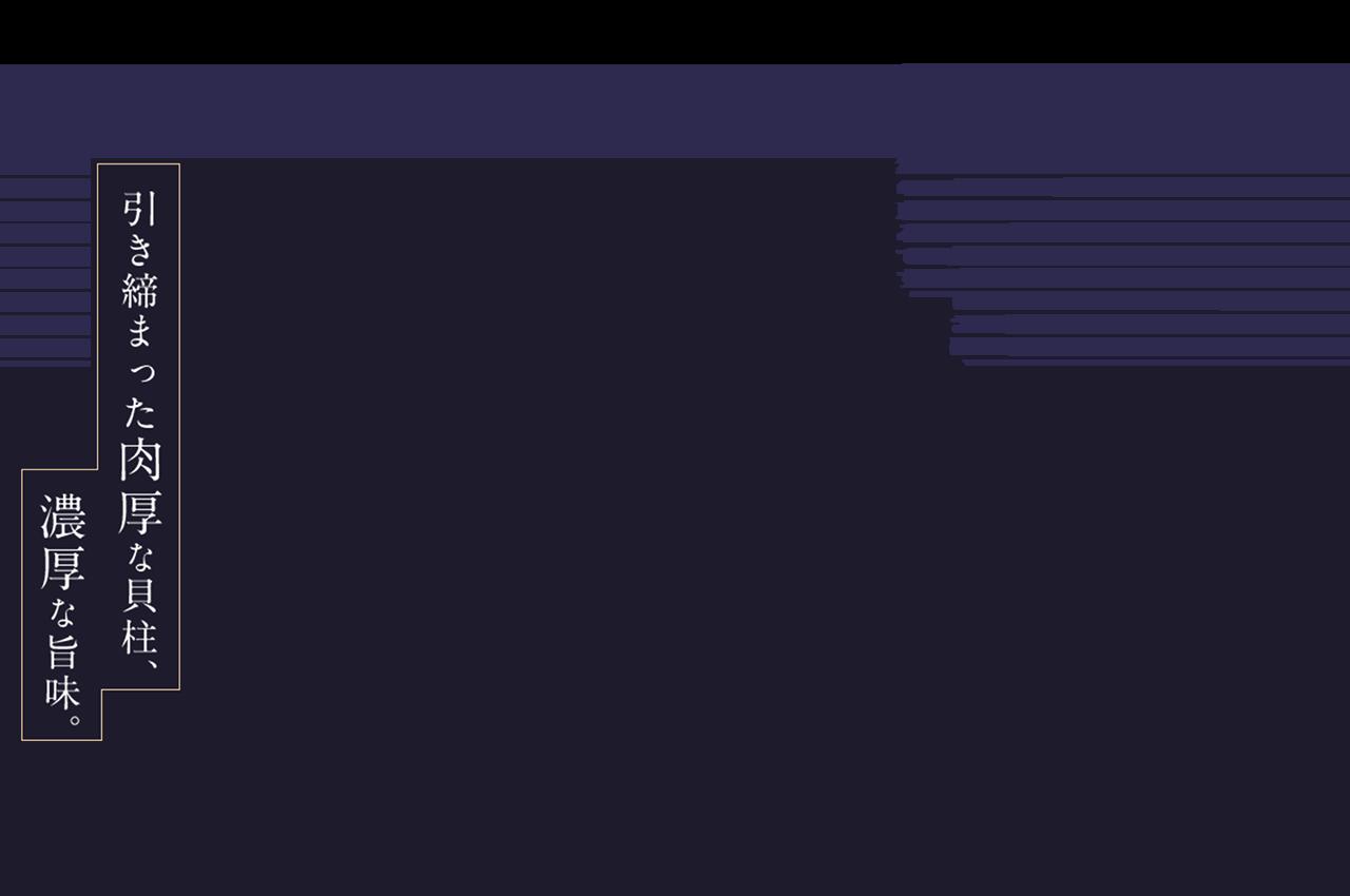 引き締まった肉厚な貝柱、濃厚な旨味 北海道の冷たい海水の中、ゆっくりと時間をかけて、大きくて味が濃いほたてへと成長しす。