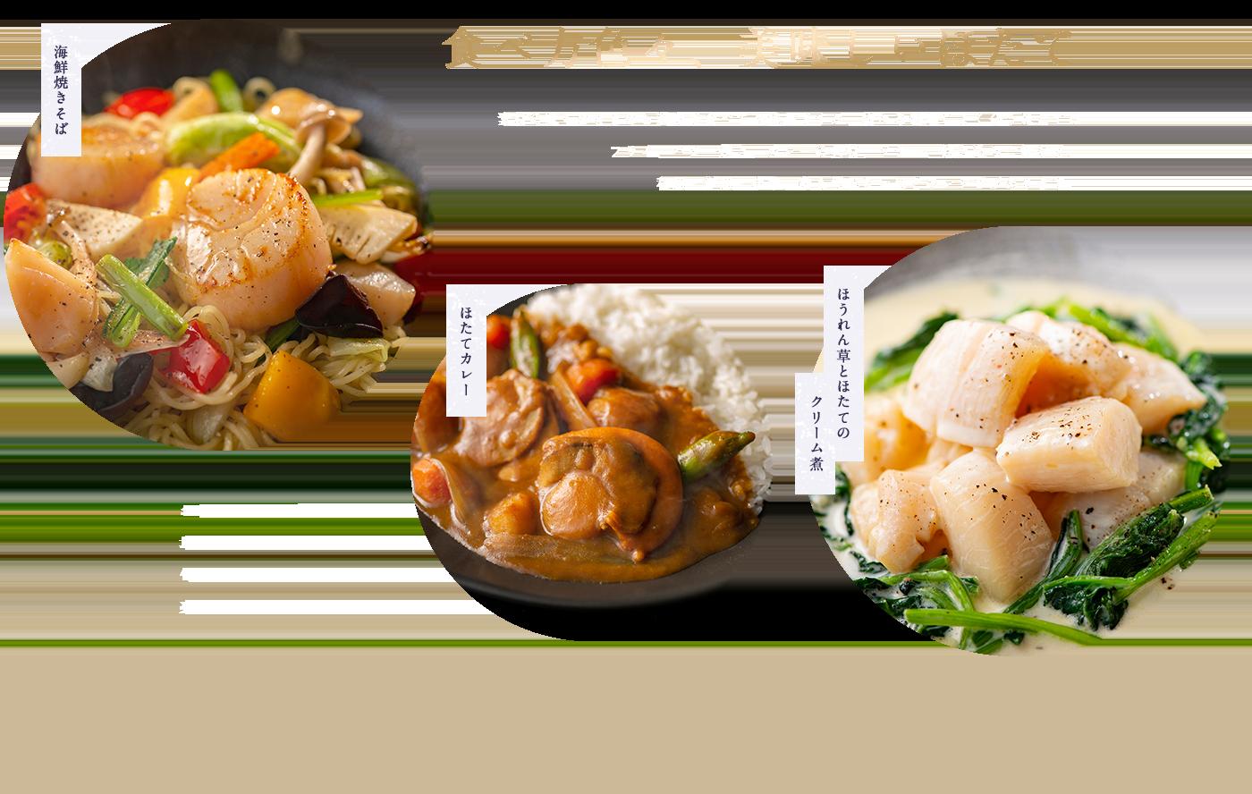 食べ方色々、美味しいほたて 素材の味そのままのお刺身で食べても絶品ですが、様々な料理によく合うほたてはフライ、バター焼き、カレーの具、ソテー、炊き込みご飯など、和風、洋風、中華、数え切れないほどのレシピがあります。