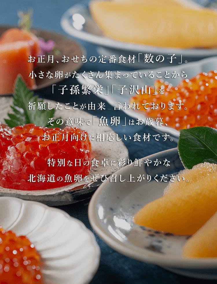 お正月、おせちの定番食材「数の子」。小さな卵がたくさん集まっていることから「子孫繁栄」「子沢山」を祈願したことが由来と言われております。その意味で「魚卵」はお歳暮、お正月向けに相応しい食材です。生産者を応援するセール期間内であれば掲載全品が日本全国送料無料!さらに通常価格より1,000円お値下げとなります。1年の始まり、特別な日の食卓に彩り鮮やかな北海道の魚卵をぜひ召し上がりください。