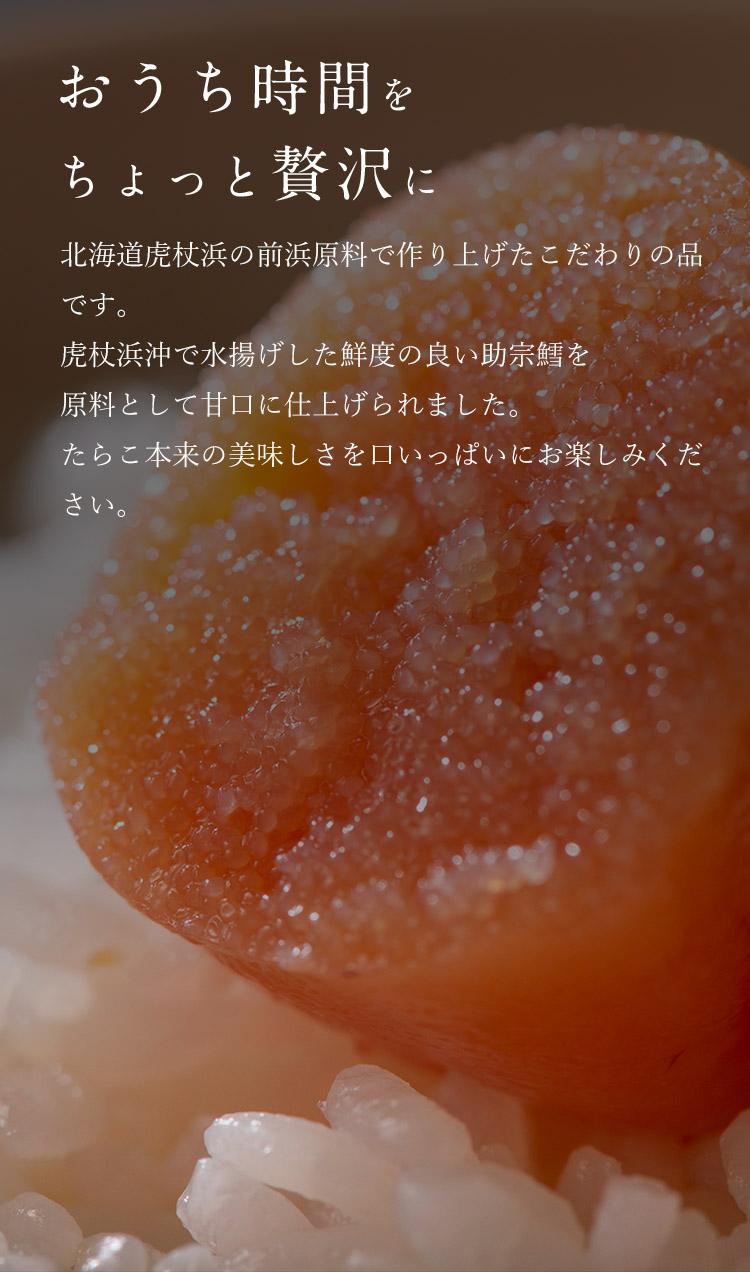 「おうち時間をちょっと贅沢に」北海道虎杖浜の前浜原料で作り上げたこだわりの品です。<br>虎杖浜沖で水揚げした鮮度の良い助宗鱈を原料として甘口に仕上げられました。<br>たらこ本来の美味しさを口いっぱいにお楽しみください。