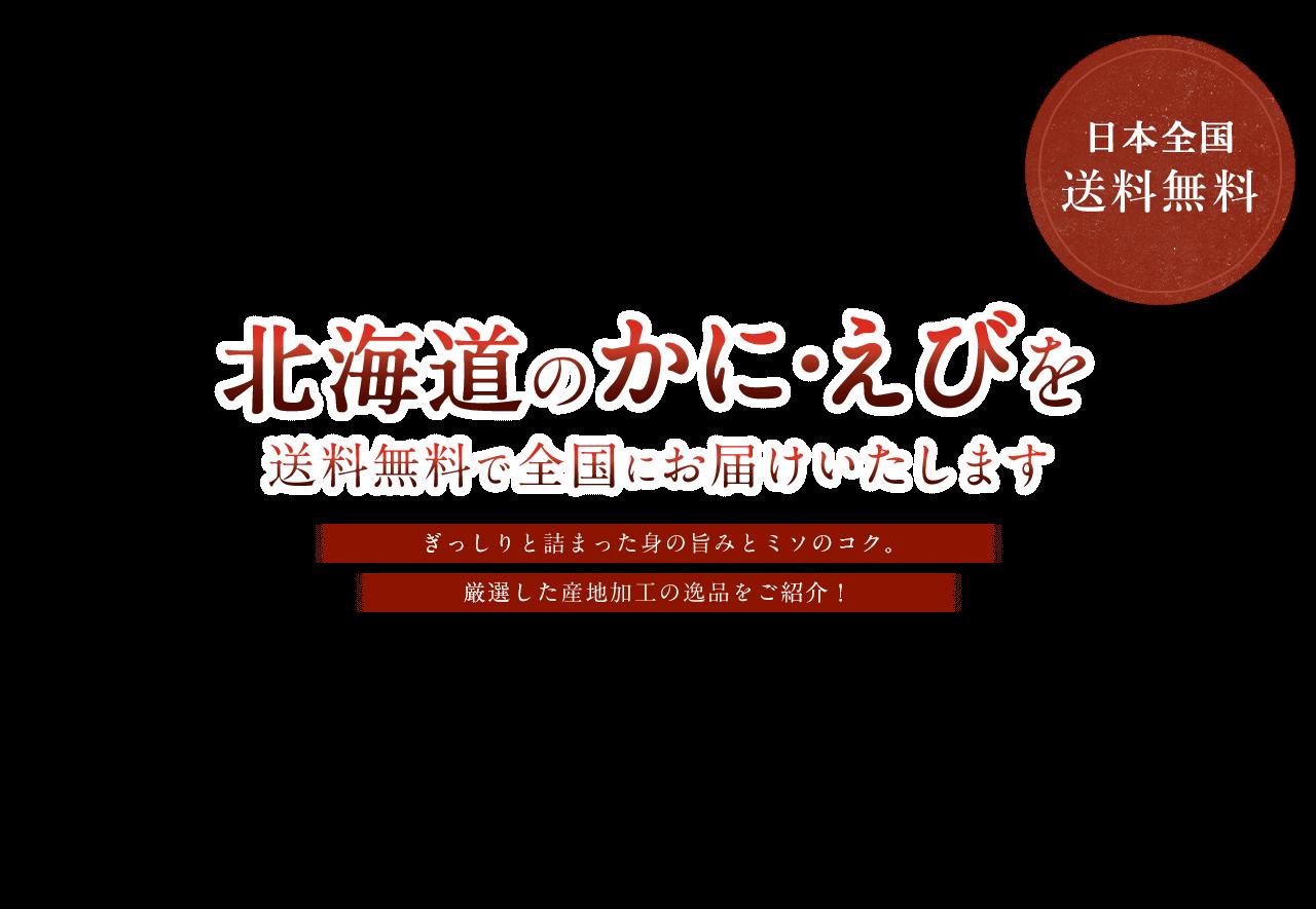 北海道のかに・えびを送料無料で全国にお届けいたします。日本全国 送料無料 ぎっしりと詰まった身の旨みとミソのコク。厳選した産地加工の逸品をご紹介!