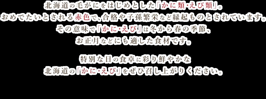 北海道の毛がにをはじめとした「かに類・エビ類」。おめでたいとされる赤色で、合格や子孫繁栄など縁起ものとされています。その意味で「かに・えび」は冬から春の季節、お正月などにも適した食材です。生産者を応援するセール期間内であれば掲載全品が日本全国送料無料!1年の始まり、特別な日の食卓に彩り鮮やかな北海道の「かに・えび」をぜひ召し上がりください。