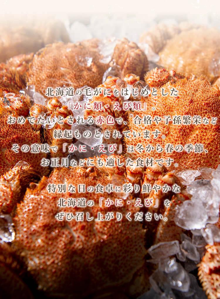 北海道の毛がにをはじめとした「かに類・エビ類」。おめでたいとされる赤色で、合格や子孫繁栄など縁起ものとされています。その意味で「かに・えび」は冬から春の季節、お正月などにも適した食材です。生産者を応援するセール期間内であれば掲載全品が日本全国送料無料!さらに通常価格より1,000円お値下げとなります。1年の始まり、特別な日の食卓に彩り鮮やかな北海道の「かに・えび」をぜひ召し上がりください。